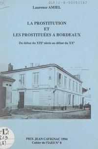 Laurence Amiel et Yves Cuq - La prostitution et les prostituées à Bordeaux - Du début du XIXe siècle au début du XXe.
