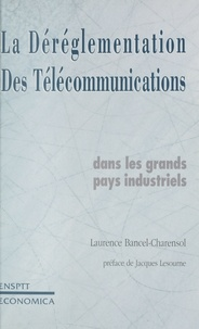 Laurence Bancel-Charensol - La déréglementation des télécommunications - Dans les grands pays industriels.