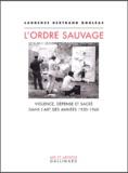Laurence Bertrand-Dorléac - L'ordre sauvage - Violence, dépense et sacré dans l'art des années 1950-1960.