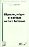 Laurence Boutinot - Sociétés africaines et diaspora  : MIGRATION, RELIGION ET POLITIQUE AU NORD CAMEROUN.