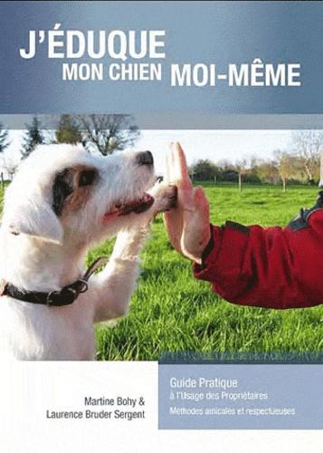 Laurence Bruder-Sergent et Martine Bohy - J'éduque mon chien moi-même - Guide pratique à l'usage des propriétaires ; Méthodes amicales et respectueuses.
