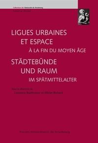 Laurence Buchholzer-Rémy et Olivier Richard - Ligues urbaines et espace à la fin du Moyen Age - Städtebünde und Raum im Spätmittelalter.