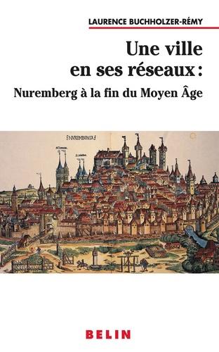 Laurence Buchholzer-Rémy - Une ville en ses réseaux : Nuremberg à la fin du Moyen Age.