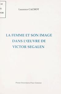 Laurence Cachot - La femme et son image dans l'oeuvre de Victor Segalen.