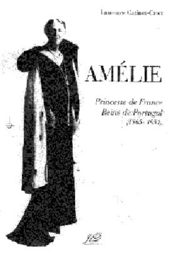 Laurence Catinot-Crost - Amélie, princesse de France, reine de Portugal : 1865-1951.