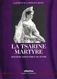 Laurence Catinot-Crost - La tsarine martyre - Dernière impératrice de Russie.