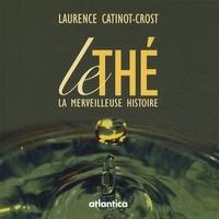 Le thé- La merveilleuse histoire - Laurence Catinot-Crost |