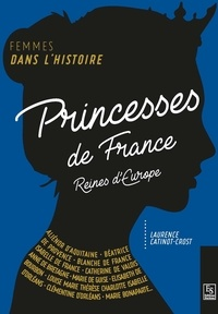 Laurence Catinot-Crost - Princesses de France - Reines en Europe.