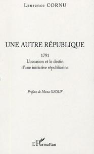 Laurence Cornu - Une autre République - 1791 L'occasion et le destin d'une initiative républicaine.