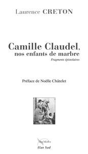 Laurence Creton - Camille Claudel, nos enfants de marbre - Fragments épistolaires.