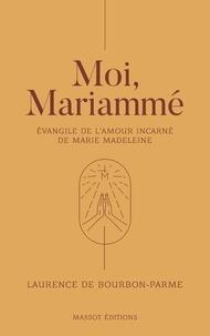 Laurence de Bourbon-Parme - Moi, Mariammé - Evangile de l'amour incarné de Marie Madeleine.