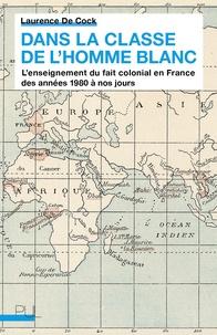 Laurence De Cock - Dans la classe de l'homme blanc - L'enseignement du fait colonial en France des années 1980 à nos jours.