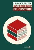 Laurence De Cock - Sur l'enseignement de l'histoire - Débats, programmes et pratiques du XIXe siècle à aujourd'hui.