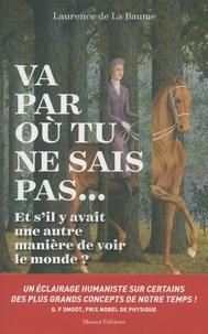 Laurence de La Baume - Va par où tu ne sais pas... - Et s'il y avait une autre manière de voir le monde ?.
