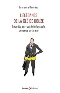 Laurence Decréau - L'Elégance de la clé de douze - Enquête sur ces intellectuels devenus artisans.