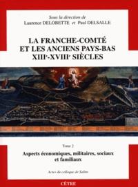 Laurence Delobette et Paul Delsalle - La Franche-Comté et les anciens Pays-Bas XIIIe-XVIIIe siècles - Tome 2, Aspects economiques, militaires, sociaux et familiaux.