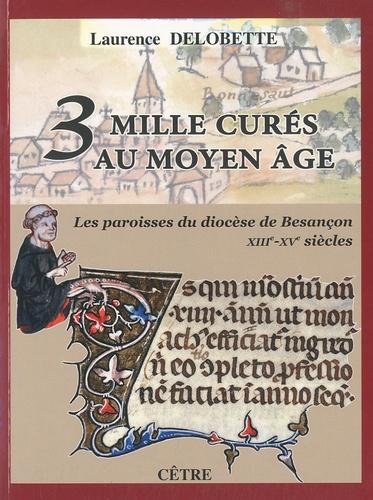 Laurence Delobette - Trois mille curés au Moyen Age - Les paroisses du diocèse de Besançon (XIIIe-XVe siècles).