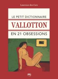 Laurence Des Cars - Le petit dictionnaire Vallotton en 21 obsessions.