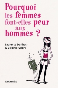 Laurence Dorlhac et Virginie Urbini - Pourquoi les femmes font peur aux hommes ?.