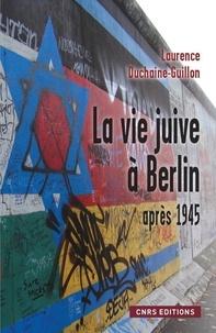 Laurence Duchaine-Guillon - La vie juive à Berlin après 1945 - Entre Est et Ouest.