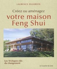 Laurence Dujardin - Créez ou aménagez votre maison Feng Shui - Les 10 étapes clés du changement.