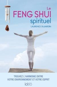 Laurence Dujardin - Le feng shui spirituel - Trouvez l'harmonie entre votre environnement et votre esprit.