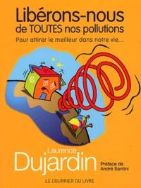 Laurence Dujardin - Libérons-nous de toutes nos pollutions - Pour attirer le meilleur dans notre vie....