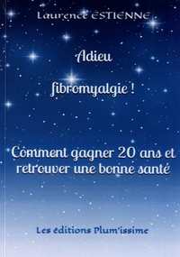 Laurence Estienne - Adieu fibromyalgie ! - Comment gagner 20 ans et retrouver une bonne santé.