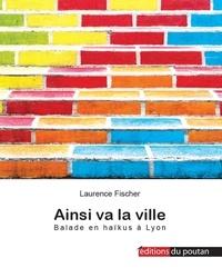 Laurence Fischer - Ainsi va la ville - Balade en haïkus à Lyon.
