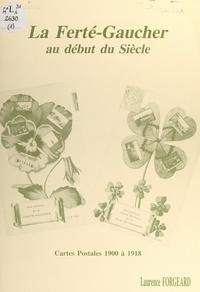 Laurence Forgeard - La Ferté-Gaucher au début du siècle - Cartes postales 1900 à 1918.