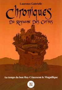 Laurence Gabrielle - Chroniques du royaume des Cornus - Au temps du bon roy Céucescon le Magnifique !.