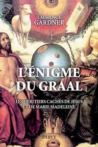 Laurence Gardner - L'énigme du Graal - Les héritiers cachés de Jésus et Marie-Madeleine.