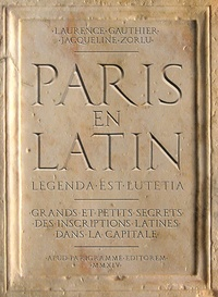 Laurence Gauthier et Jacqueline Zorlu - Paris en latin - Grands et petits secrets des inscriptions latines dans la capitale.