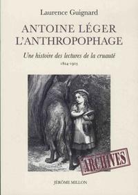 Laurence Guignard - Antoine Léger l'anthropophage - Une histoire des lectures de la cruauté (1824-1903).