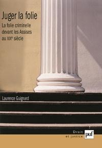 Laurence Guignard - Juger la folie - La folie criminelle devant les Assises au XIXe siècle.