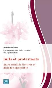 Laurence Guillon et Heidi Knörzer - Juifs et protestants - Entre affinités électives et dialogue impossible.