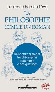 Laurence Hansen-Love - La philosophie comme un roman - De Socrate à Arendt, les philosophes répondent à nos questions.