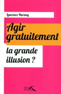 Laurence Harang - Agir gratuitement, la grande illusion ?.