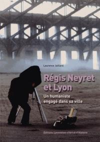 Laurence Jaillard - Regis Neyret et Lyon - Un humaniste engagé dans sa ville.