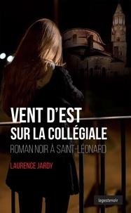 Laurence Jardy - Vent d'Est sur la collégiale - Roman noir à Saint-Léonard.
