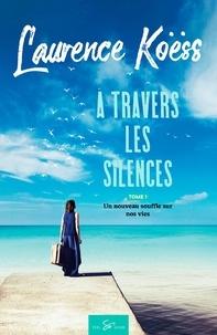 Laurence Koëss - A travers les silences Tome 1 : Un nouveau souffle sur nos vies.