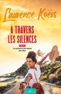 Laurence Koëss - À travers les silences - Tome 3 - Ta présence me donne des ailes.