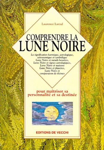 Laurence Larzul - Comprendre la lune noire - Pour maîtriser sa personnalité et sa destinée.