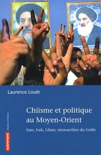 Laurence Louër - Chiisme et politique au Moyen-Orient - Iran, Irak, Liban, monarchies du Golfe.