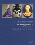 Laurence Machet - Les Wedgwood : de la poterie à l'industrie des arts de la table.