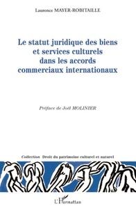 Laurence Mayer-Robitaille - Le statut juridique des biens et services culturels dans les accords commerciaux internationaux.