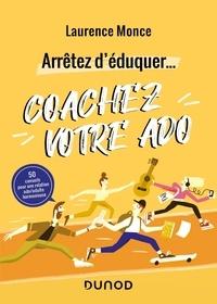 Laurence Monce - Arrêtez d'éduquer... Coachez votre ado - 50 conseils pour une relation ado/adulte harmonieuse.