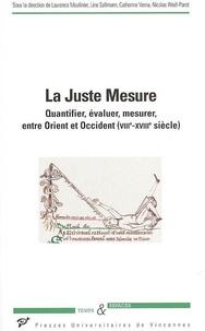 Laurence Moulinier et Line Sallmann - La Juste Mesure - Quantifier, évaluer, mesurer, entre Orient et Occident (VIIIe-XVIIIe siècle).