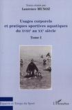 Laurence Munoz - Usages corporels et pratiques sportives aquatiques du XVIIIe au XXe siècle - Tome 1.