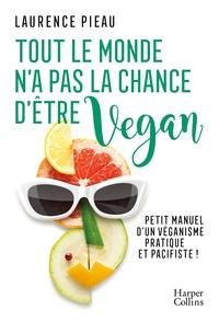 Laurence Pieau - Tout le monde n'a pas la chance d'être vegan - Petit manuel d'un véganisme pratique et pacifiste !.